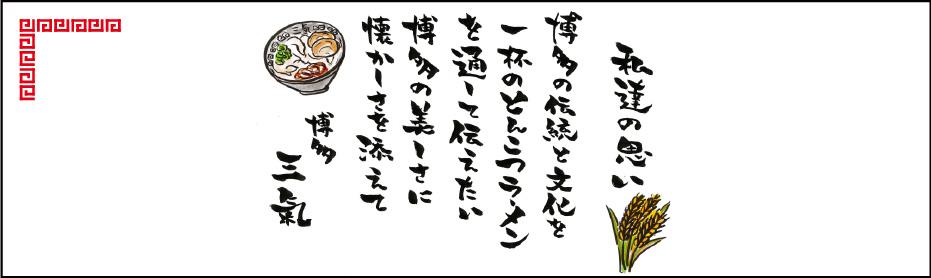 私達の思い 博多の伝統と文化を一杯のとんこつラーメンを通して伝えたい 博多の美しさに懐かしさを添えて 博多三氣