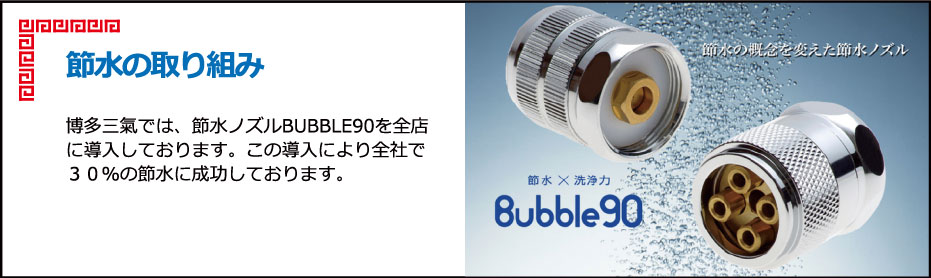 節水の取り組み 博多三氣では、節水ノズルBUBBLE90を全店に導入しております。この導入により全社で30%の節水に成功しております。