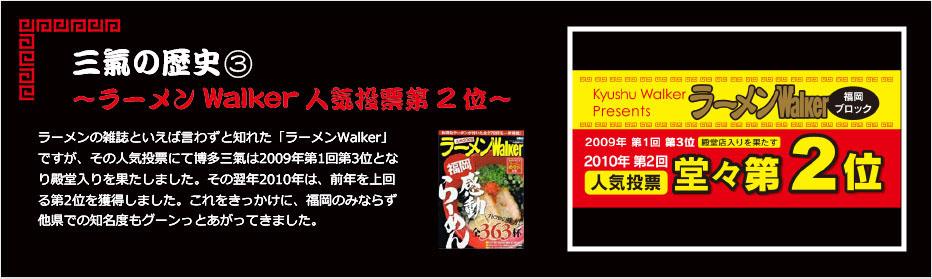 三氣の歴史③~ラーメンWalker人気投票台2位~ラーメンの雑誌といえば言わずと知れた「ラーメンWalker」ですが、その人気投票にて博多三氣は2009年第1回第3位となり殿堂入りを果たしました。その翌年2010年は、前年を上回る第2位を獲得しました。これをきっかけに、福岡のみならず他県での知名度もグーンっとあがってきました。