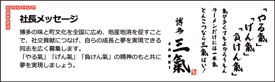社長メッセージ博多の味と町文化を全国に広め、地産地消を促すことで、社交貢献につなげ、自らの成長と夢を実現できる同志を広く募集します。「やる氣」「げん氣」「負けん氣」の精神のもと共に夢を実現しましょう。